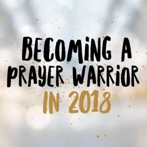 Becoming a Prayer Warrior in 2018